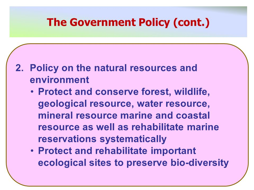 The Government Policy (cont.) 2.Policy on the natural resources and environment Protect and conserve forest, wildlife, geological resource, water resource, mineral resource marine and coastal resource as well as rehabilitate marine reservations systematically Protect and rehabilitate important ecological sites to preserve bio-diversity