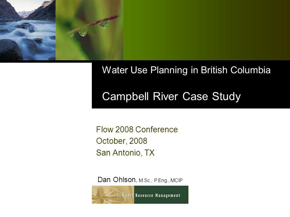 Water Use Planning in British Columbia Campbell River Case Study Flow 2008 Conference October, 2008 San Antonio, TX Dan Ohlson, M.Sc., P.Eng., MCIP