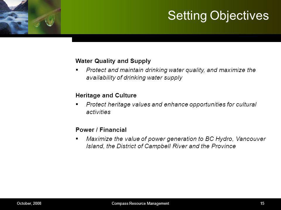 15 Setting Objectives Water Quality and Supply Protect and maintain drinking water quality, and maximize the availability of drinking water supply Heritage and Culture Protect heritage values and enhance opportunities for cultural activities Power / Financial Maximize the value of power generation to BC Hydro, Vancouver Island, the District of Campbell River and the Province Compass Resource ManagementOctober, 2008