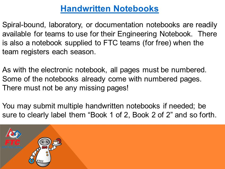 Handwritten Notebooks Spiral-bound, laboratory, or documentation notebooks are readily available for teams to use for their Engineering Notebook. Ther