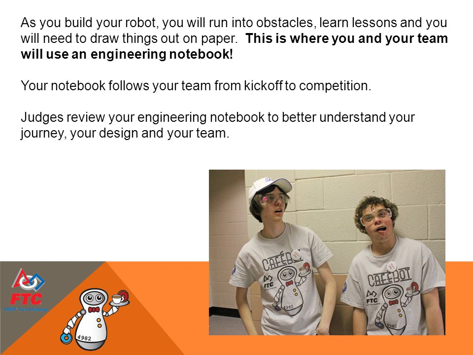 As you build your robot, you will run into obstacles, learn lessons and you will need to draw things out on paper. This is where you and your team wil