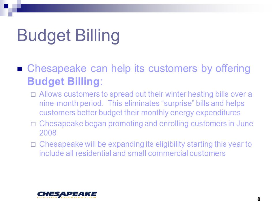 8 Budget Billing Chesapeake can help its customers by offering Budget Billing: Allows customers to spread out their winter heating bills over a nine-month period.