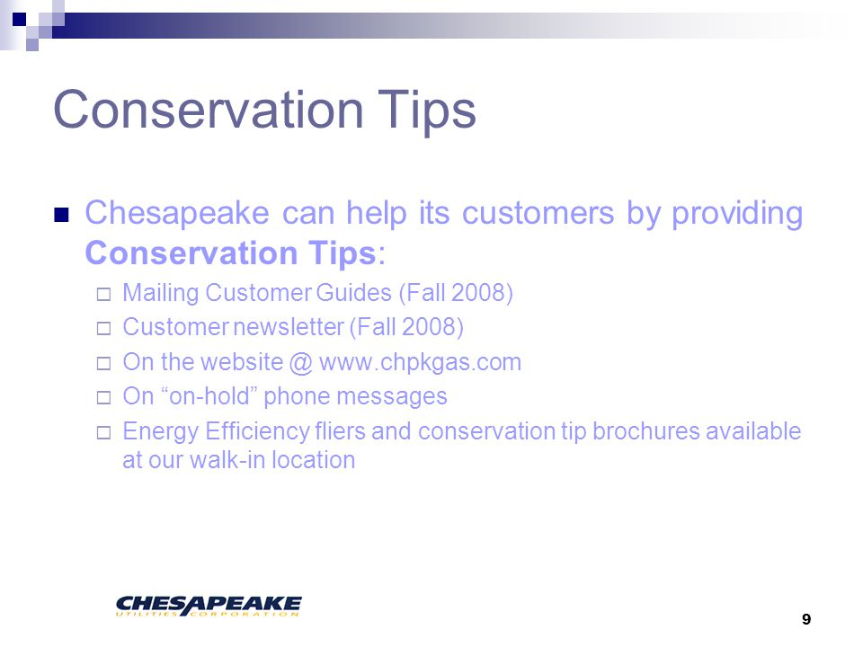 9 Conservation Tips Chesapeake can help its customers by providing Conservation Tips: Mailing Customer Guides (Fall 2008) Customer newsletter (Fall 2008) On the website @ www.chpkgas.com On on-hold phone messages Energy Efficiency fliers and conservation tip brochures available at our walk-in location