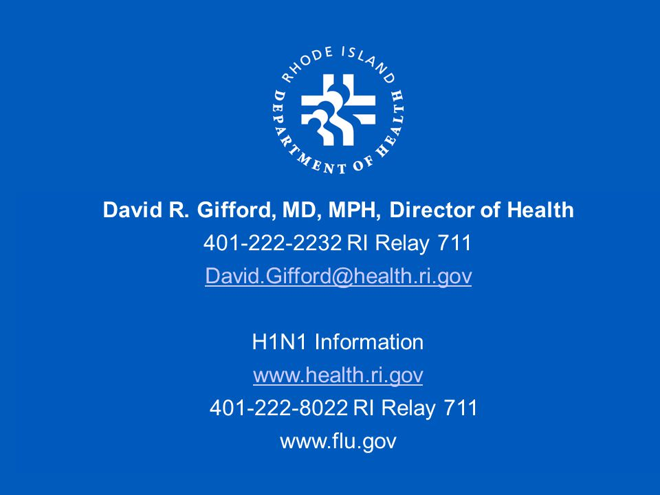 David R. Gifford, MD, MPH, Director of Health 401-222-2232 RI Relay 711 David.Gifford@health.ri.gov H1N1 Information www.health.ri.gov 401-222-8022 RI