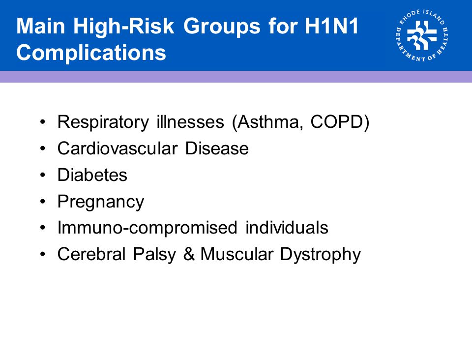 Main High-Risk Groups for H1N1 Complications Respiratory illnesses (Asthma, COPD) Cardiovascular Disease Diabetes Pregnancy Immuno-compromised individ