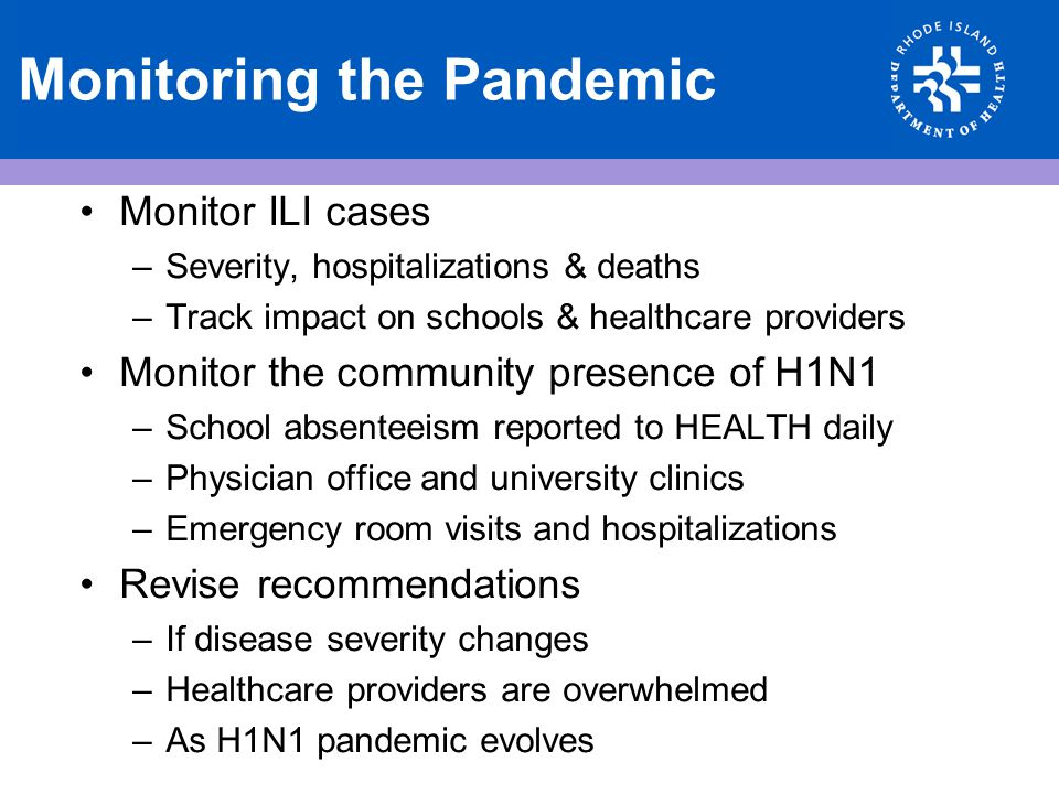 Monitoring the Pandemic Monitor ILI cases –Severity, hospitalizations & deaths –Track impact on schools & healthcare providers Monitor the community p