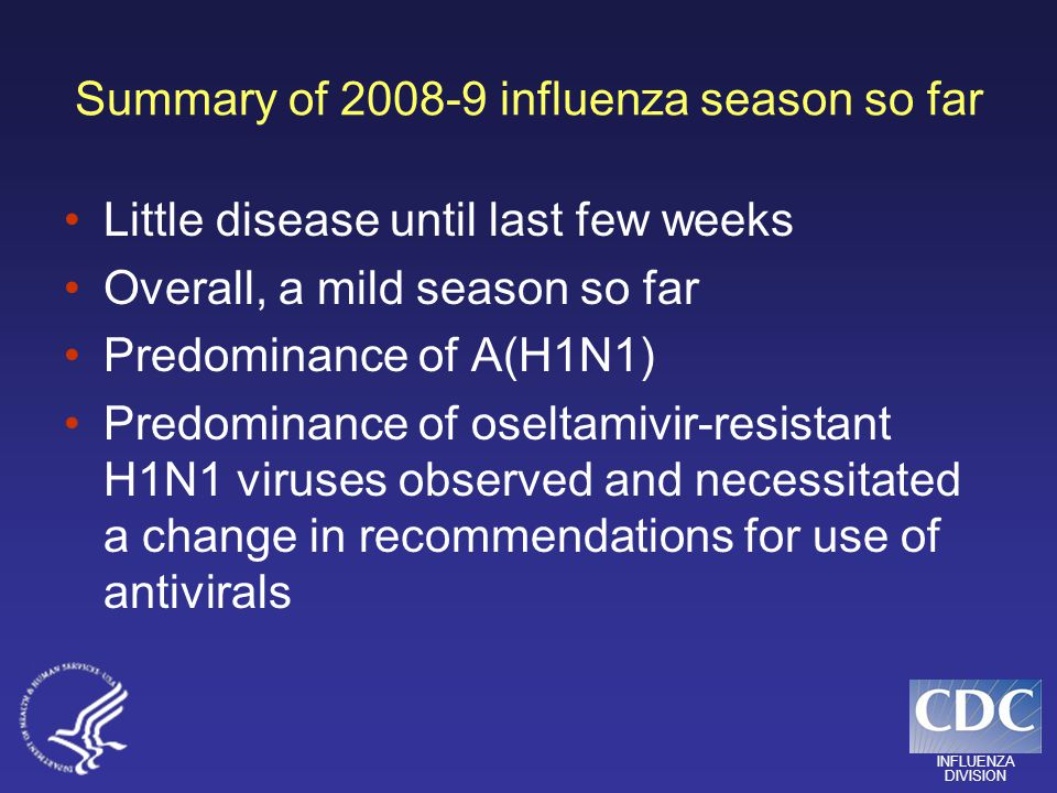 INFLUENZA DIVISION Summary of 2008-9 influenza season so far Little disease until last few weeks Overall, a mild season so far Predominance of A(H1N1) Predominance of oseltamivir-resistant H1N1 viruses observed and necessitated a change in recommendations for use of antivirals