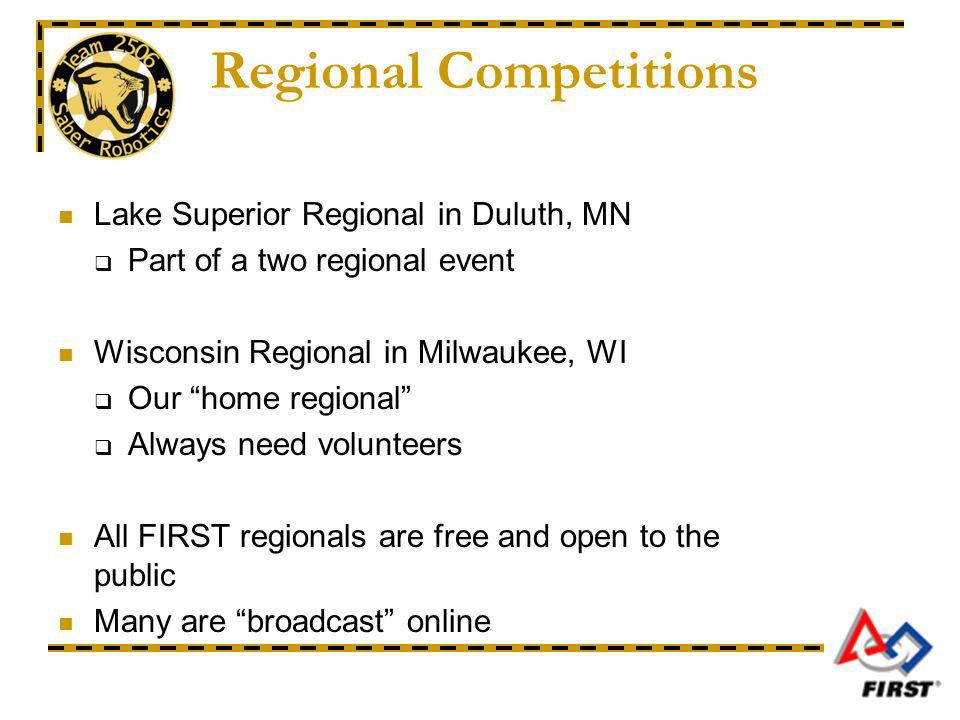 Regional Competitions Lake Superior Regional in Duluth, MN Part of a two regional event Wisconsin Regional in Milwaukee, WI Our home regional Always need volunteers All FIRST regionals are free and open to the public Many are broadcast online