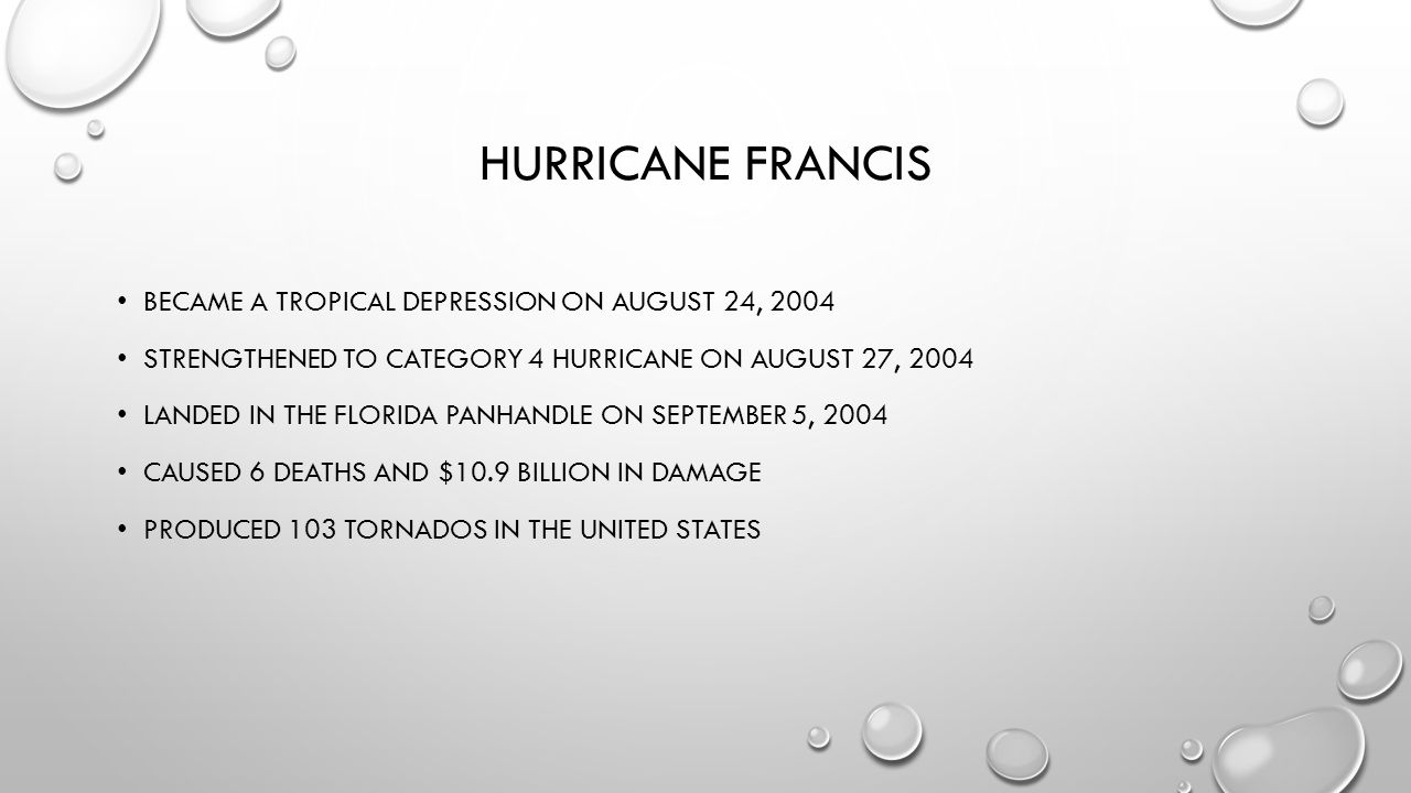 HURRICANE FRANCIS BECAME A TROPICAL DEPRESSION ON AUGUST 24, 2004 STRENGTHENED TO CATEGORY 4 HURRICANE ON AUGUST 27, 2004 LANDED IN THE FLORIDA PANHANDLE ON SEPTEMBER 5, 2004 CAUSED 6 DEATHS AND $10.9 BILLION IN DAMAGE PRODUCED 103 TORNADOS IN THE UNITED STATES