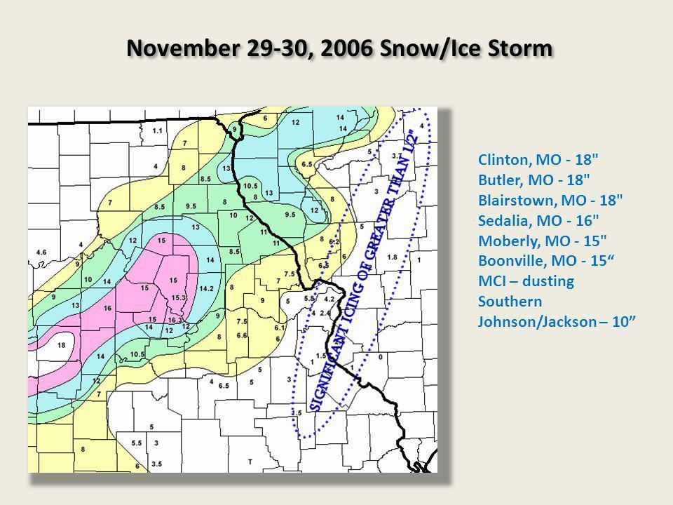 November 29-30, 2006 Snow/Ice Storm Clinton, MO - 18 Butler, MO - 18 Blairstown, MO - 18 Sedalia, MO - 16 Moberly, MO - 15 Boonville, MO - 15 MCI – dusting Southern Johnson/Jackson – 10