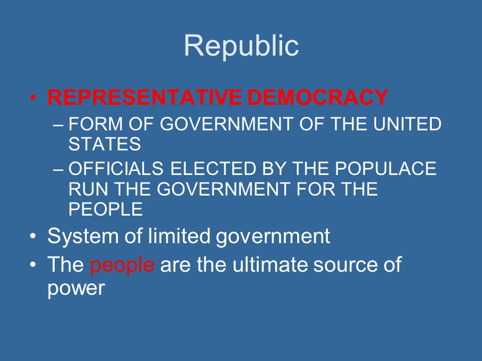 Republic REPRESENTATIVE DEMOCRACY –FORM OF GOVERNMENT OF THE UNITED STATES –OFFICIALS ELECTED BY THE POPULACE RUN THE GOVERNMENT FOR THE PEOPLE System