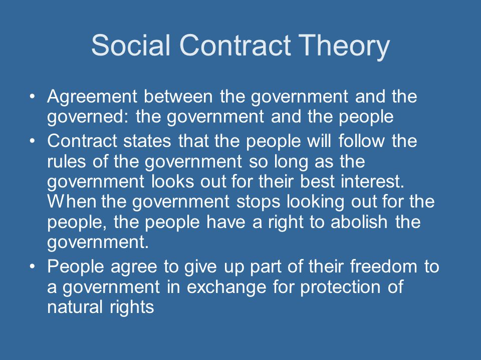Social Contract Theory Agreement between the government and the governed: the government and the people Contract states that the people will follow th