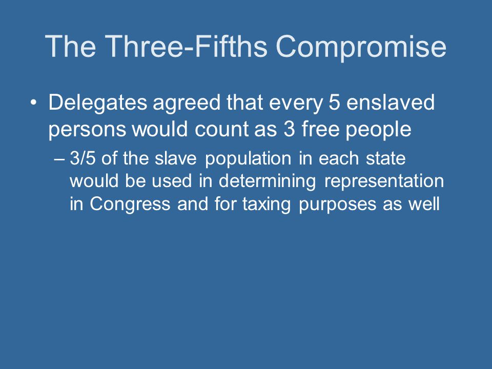 The Three-Fifths Compromise Delegates agreed that every 5 enslaved persons would count as 3 free people –3/5 of the slave population in each state wou
