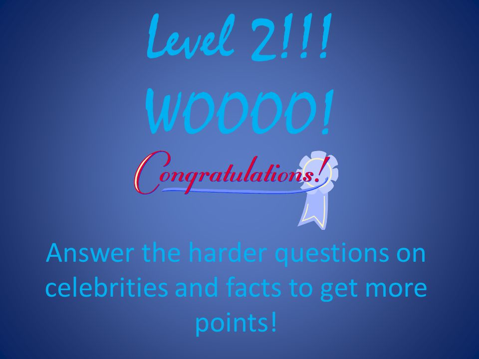 Level 2!!! WOOOO! Answer the harder questions on celebrities and facts to get more points!