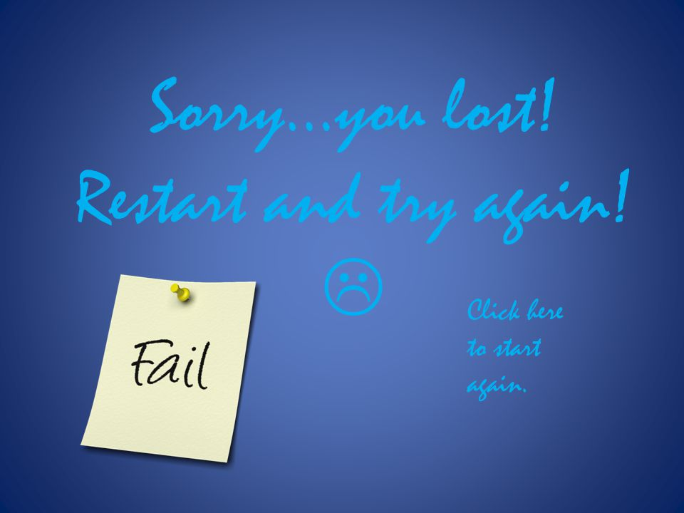 Sorry…you lost! Restart and try again! Click here to start again.
