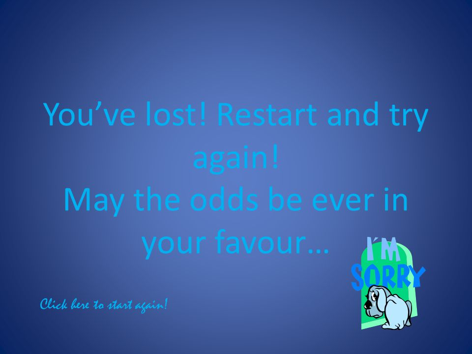 Youve lost! Restart and try again! May the odds be ever in your favour… Click here to start again!