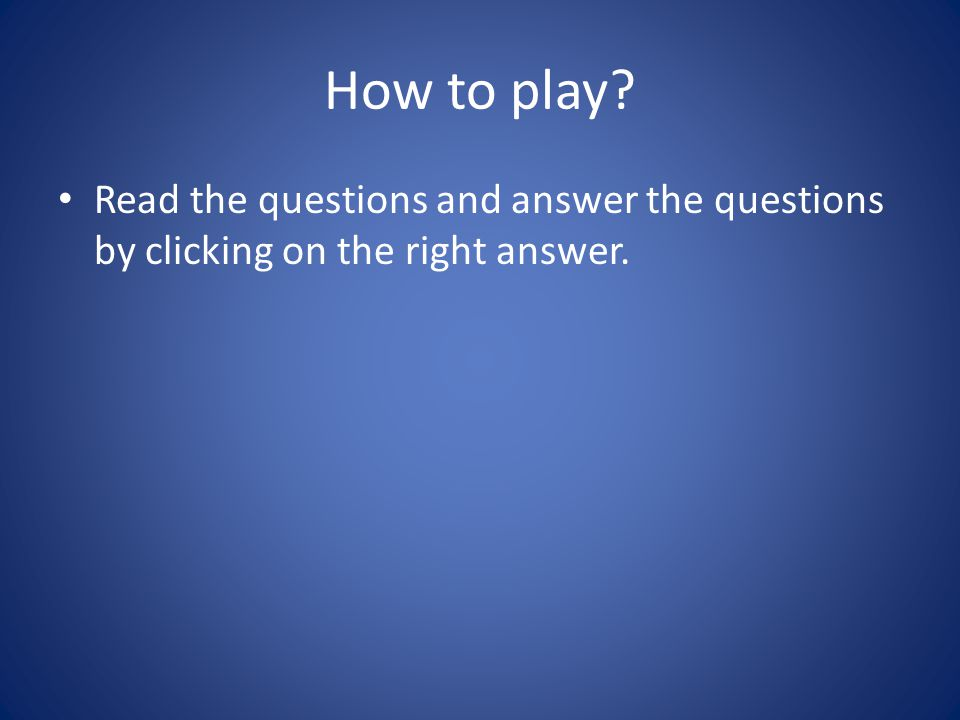 How to play? Read the questions and answer the questions by clicking on the right answer.
