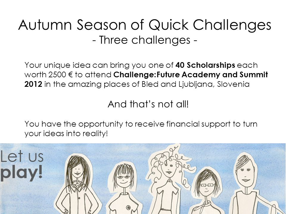 Autumn Season of Quick Challenges - Three challenges - Your unique idea can bring you one of 40 Scholarships each worth 2500 to attend Challenge:Future Academy and Summit 2012 in the amazing places of Bled and Ljubljana, Slovenia And thats not all.