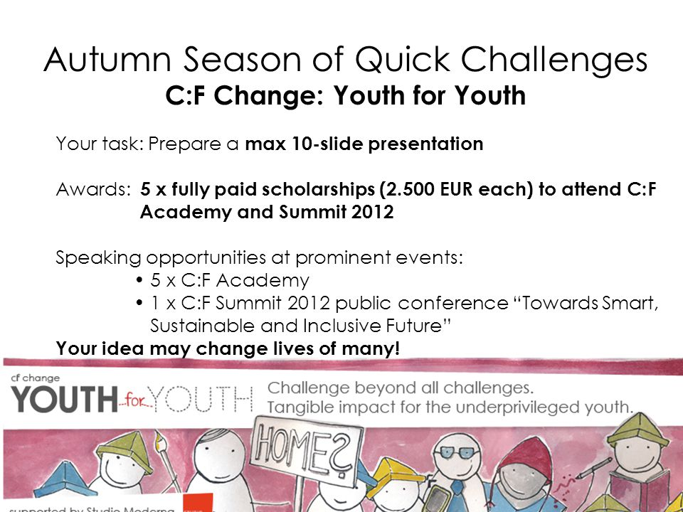 Autumn Season of Quick Challenges C:F Change: Youth for Youth Your task: Prepare a max 10-slide presentation Awards: 5 x fully paid scholarships (2.500 EUR each) to attend C:F Academy and Summit 2012 Speaking opportunities at prominent events: 5 x C:F Academy 1 x C:F Summit 2012 public conference Towards Smart, Sustainable and Inclusive Future Your idea may change lives of many!