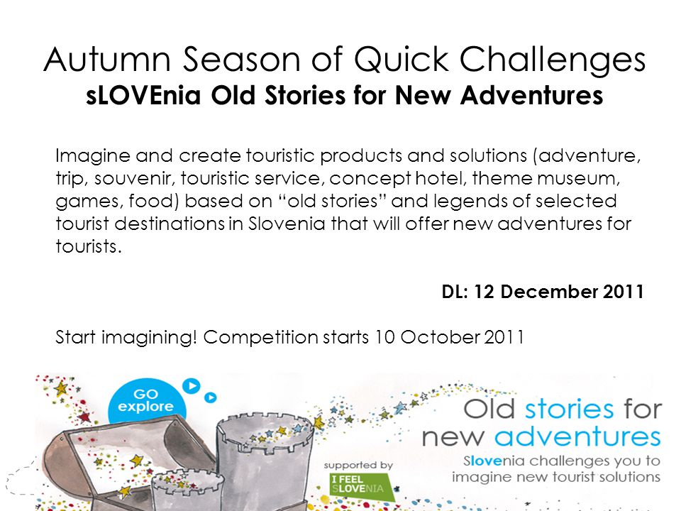 Autumn Season of Quick Challenges sLOVEnia Old Stories for New Adventures Imagine and create touristic products and solutions (adventure, trip, souvenir, touristic service, concept hotel, theme museum, games, food) based on old stories and legends of selected tourist destinations in Slovenia that will offer new adventures for tourists.