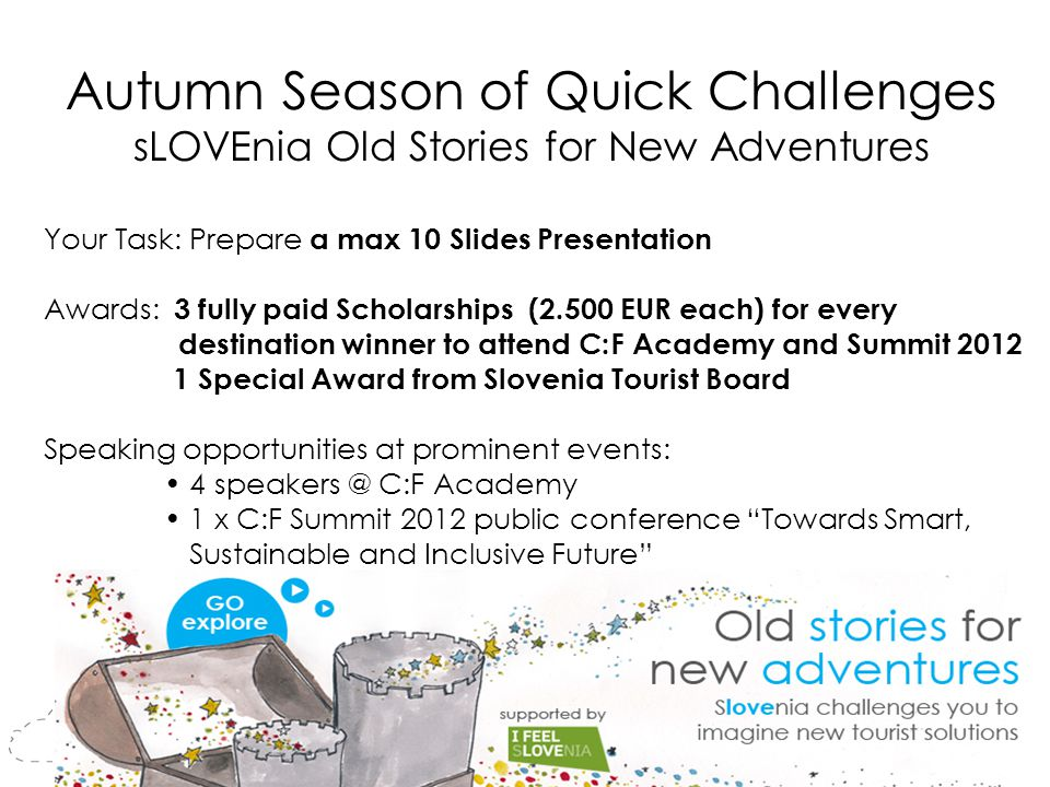 Autumn Season of Quick Challenges sLOVEnia Old Stories for New Adventures Your Task: Prepare a max 10 Slides Presentation Awards: 3 fully paid Scholarships (2.500 EUR each) for every destination winner to attend C:F Academy and Summit 2012 1 Special Award from Slovenia Tourist Board Speaking opportunities at prominent events: 4 speakers @ C:F Academy 1 x C:F Summit 2012 public conference Towards Smart, Sustainable and Inclusive Future Banner missing
