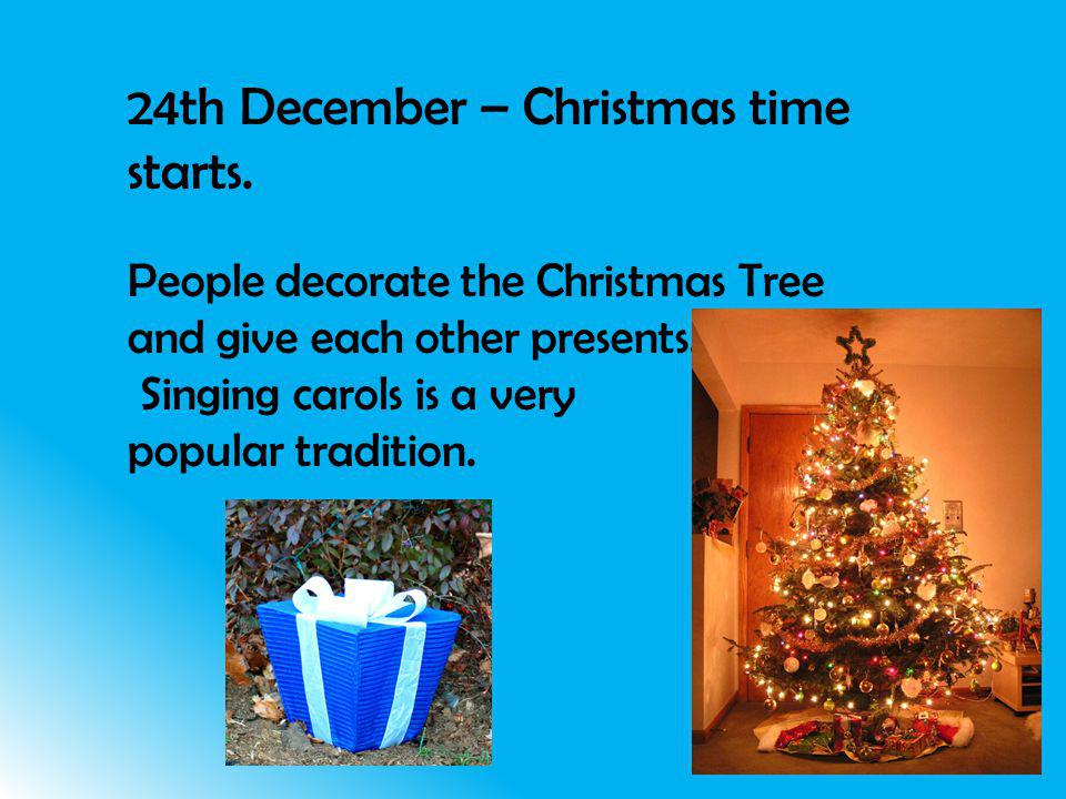 24th December – Christmas time starts. People decorate the Christmas Tree and give each other presents. Singing carols is a very popular tradition.