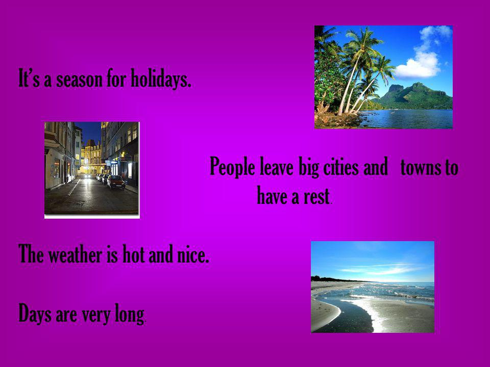 Its a season for holidays. People leave big cities and towns to have a rest. The weather is hot and nice. Days are very long.