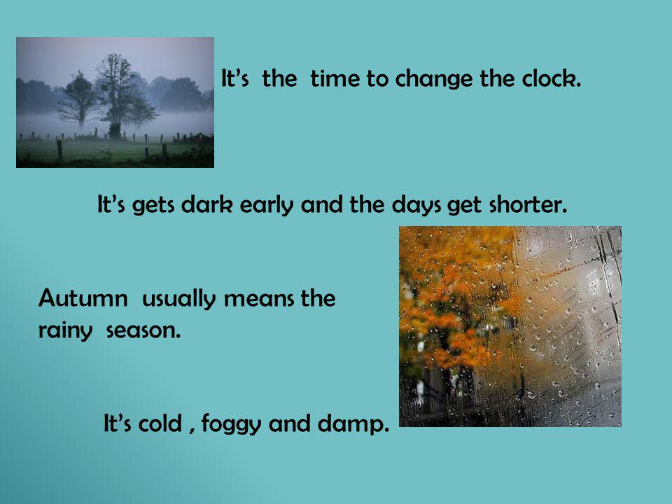Its the time to change the clock. Its gets dark early and the days get shorter. Autumn usually means the rainy season. Its cold, foggy and damp.