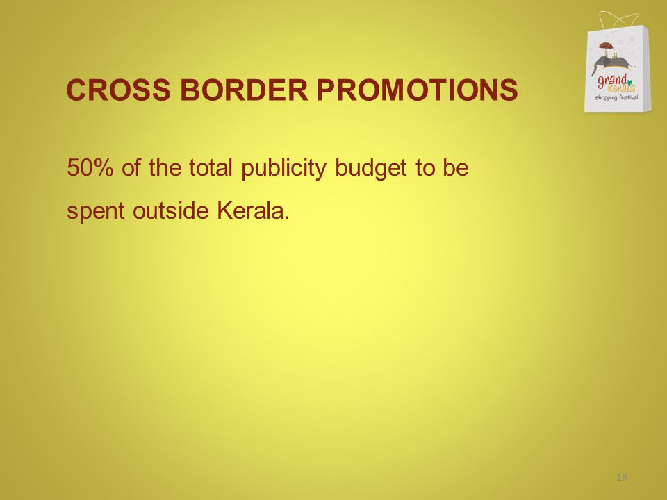 CROSS BORDER PROMOTIONS 50% of the total publicity budget to be spent outside Kerala. 18