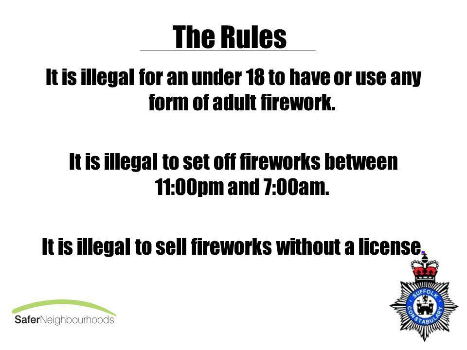 The Rules It is illegal for an under 18 to have or use any form of adult firework. It is illegal to set off fireworks between 11:00pm and 7:00am. It i