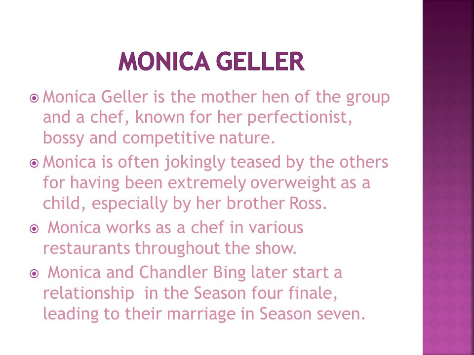 Monica Geller is the mother hen of the group and a chef, known for her perfectionist, bossy and competitive nature.