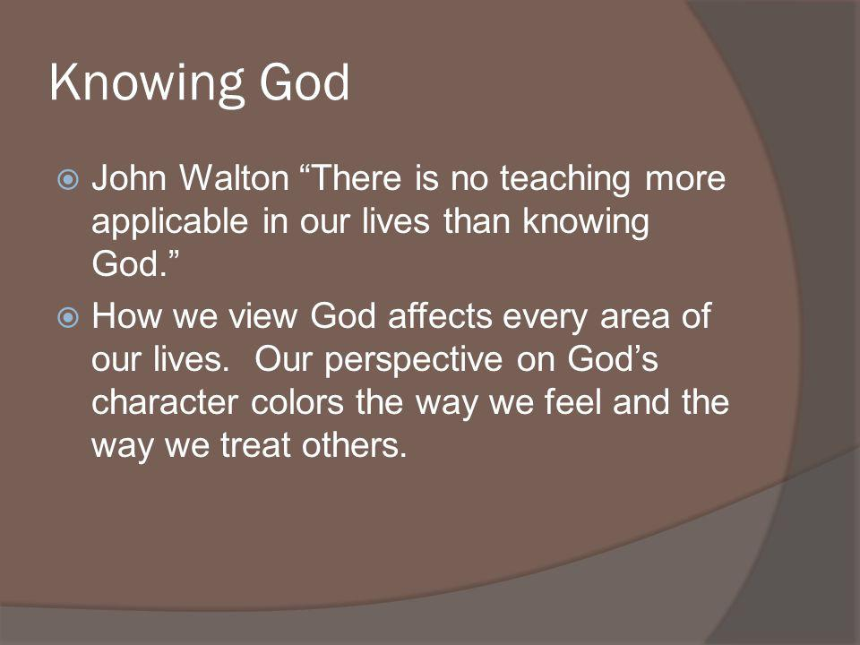 Knowing God John Walton There is no teaching more applicable in our lives than knowing God.