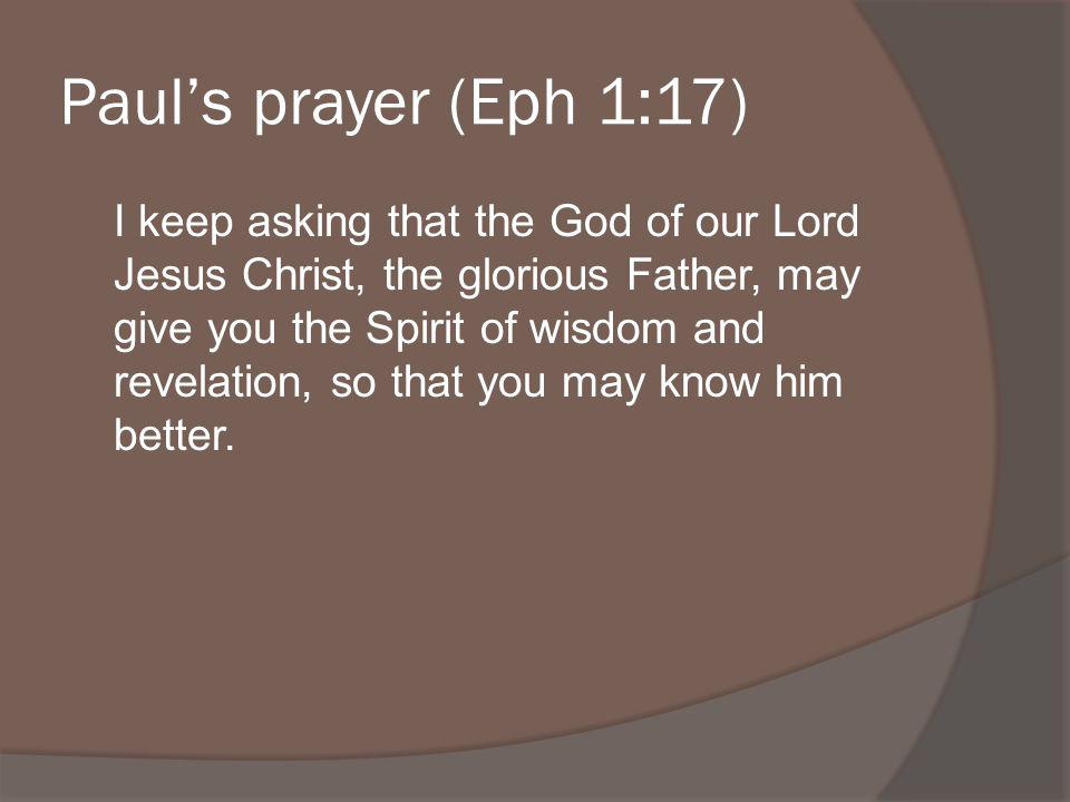 Pauls prayer (Eph 1:17) I keep asking that the God of our Lord Jesus Christ, the glorious Father, may give you the Spirit of wisdom and revelation, so that you may know him better.