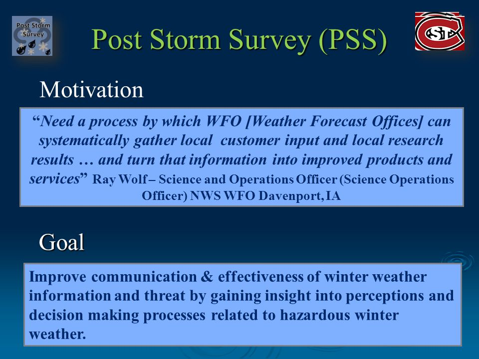 Post Storm Survey (PSS) Need a process by which WFO [Weather Forecast Offices] can systematically gather local customer input and local research results … and turn that information into improved products and services Ray Wolf – Science and Operations Officer (Science Operations Officer) NWS WFO Davenport, IA Goal Motivation Improve communication & effectiveness of winter weather information and threat by gaining insight into perceptions and decision making processes related to hazardous winter weather.