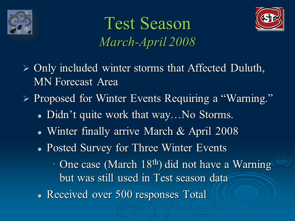 Post Storm Survey Test Season; March-April 2008 Data went into an interactive web based interface Data went into an interactive web based interface Analyzed by Matt Taraldsen Analyzed by Matt Taraldsen Presented Test Season Results: Presented Test Season Results: Partners and Faculty at SCSU Partners and Faculty at SCSU Presented at Northern Plains Winter Storm Conference 2008 Presented at Northern Plains Winter Storm Conference 2008 Will be a few adjustments to questions for 2008-2009 season Will be a few adjustments to questions for 2008-2009 season