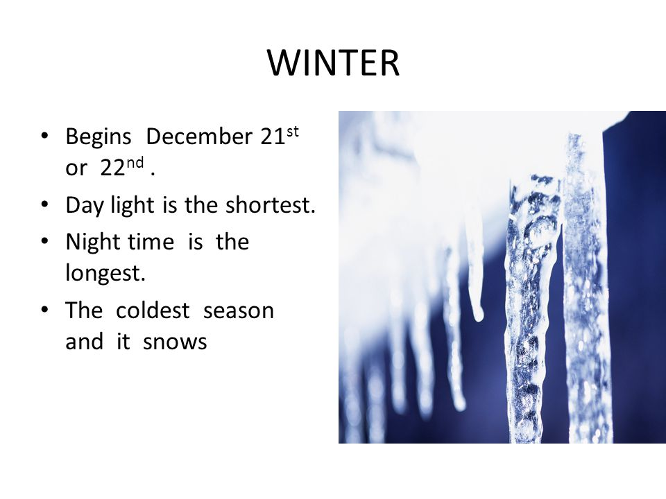 WINTER Begins December 21 st or 22 nd.Day light is the shortest.