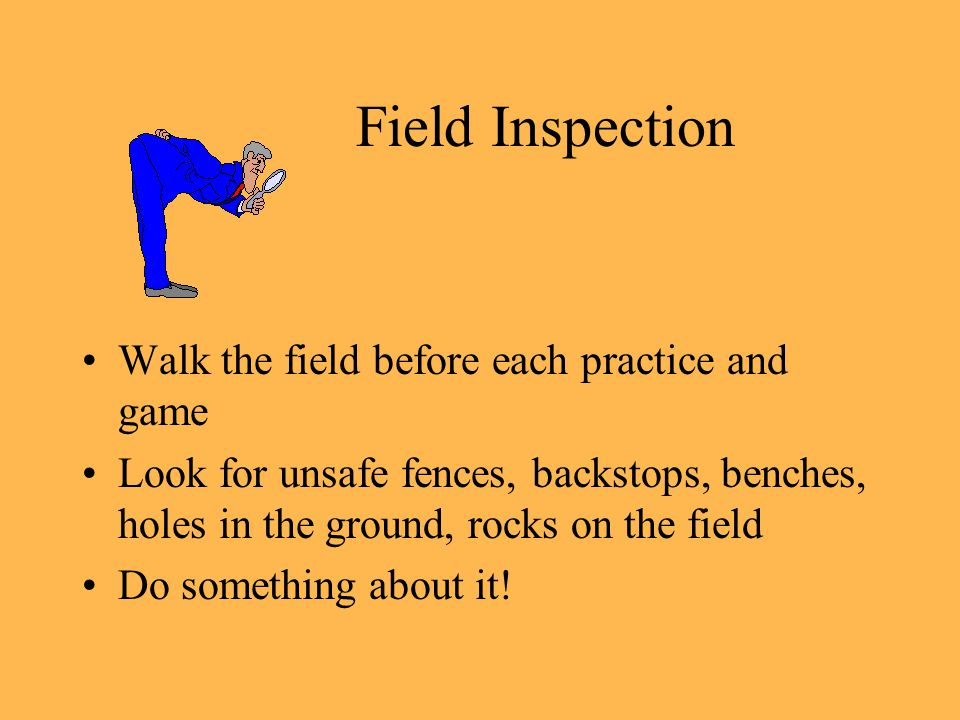 Field Inspection Walk the field before each practice and game Look for unsafe fences, backstops, benches, holes in the ground, rocks on the field Do something about it!