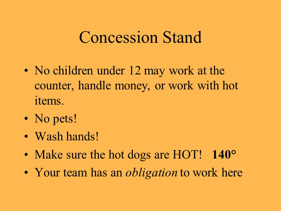 Concession Stand No children under 12 may work at the counter, handle money, or work with hot items.