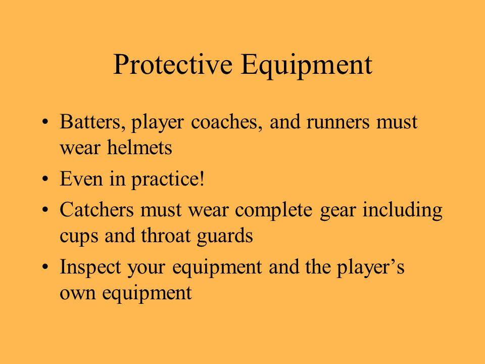 Protective Equipment Batters, player coaches, and runners must wear helmets Even in practice.