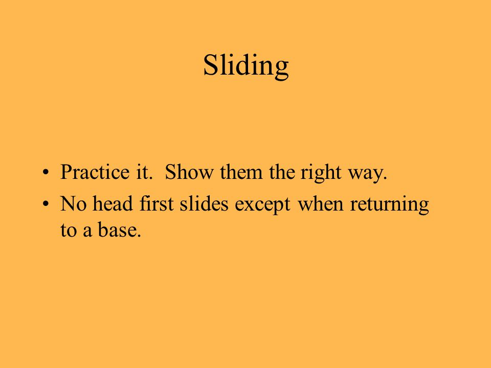 Sliding Practice it. Show them the right way. No head first slides except when returning to a base.