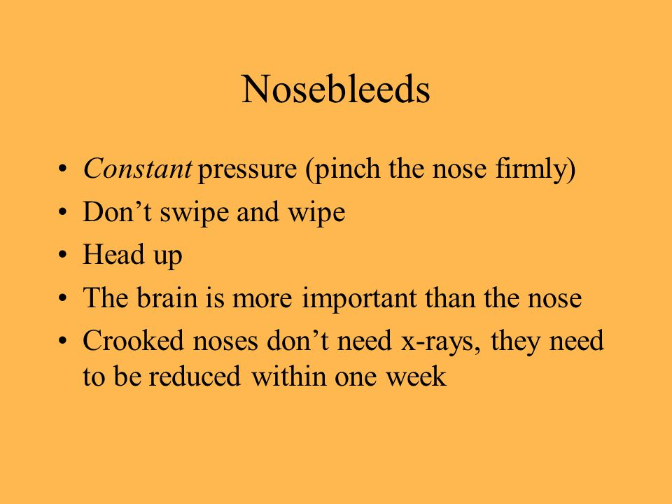 Nosebleeds Constant pressure (pinch the nose firmly) Dont swipe and wipe Head up The brain is more important than the nose Crooked noses dont need x-rays, they need to be reduced within one week