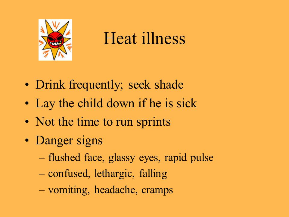 Heat illness Drink frequently; seek shade Lay the child down if he is sick Not the time to run sprints Danger signs –flushed face, glassy eyes, rapid pulse –confused, lethargic, falling –vomiting, headache, cramps