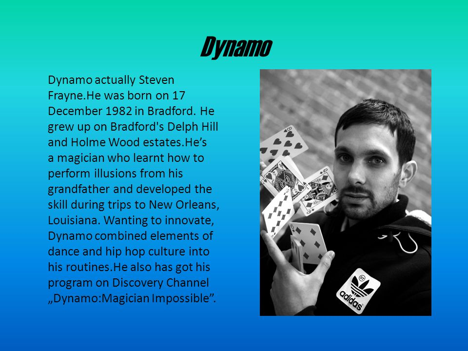 Dynamo:Magician Impossible Dynamo: Magician Impossible is a fly on the wall documentary series which follows the life of English magician/illusionist Steven Frayne, better known as Dynamo.On this program he shows his illusions in Bradford,London,Miami and Los Angeles.He makes such a things like for example :changing Fanta into Coca-Cola,walking on walls,changing snow into diamonds and fusing coins in hands.