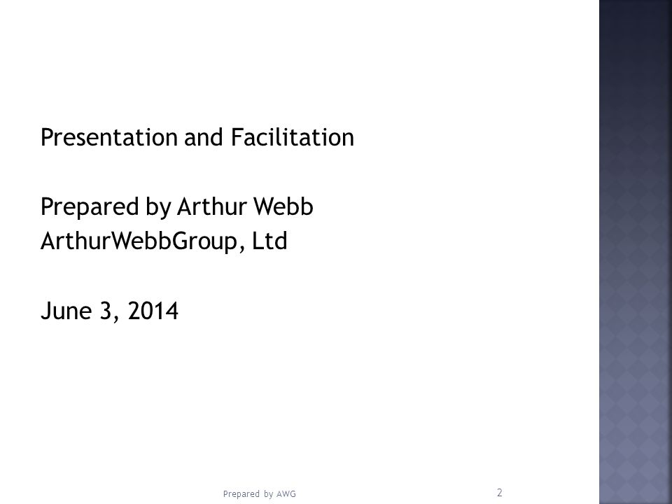 Presentation and Facilitation Prepared by Arthur Webb ArthurWebbGroup, Ltd June 3, 2014 Prepared by AWG 2