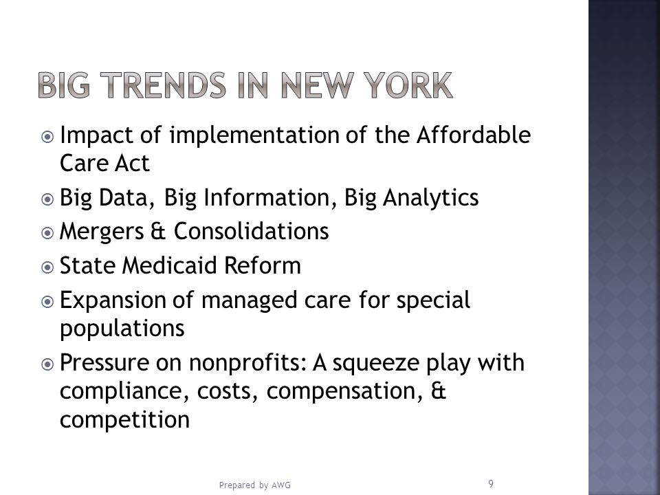 Impact of implementation of the Affordable Care Act Big Data, Big Information, Big Analytics Mergers & Consolidations State Medicaid Reform Expansion of managed care for special populations Pressure on nonprofits: A squeeze play with compliance, costs, compensation, & competition Prepared by AWG 9