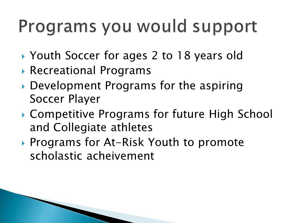 Youth Soccer for ages 2 to 18 years old Recreational Programs Development Programs for the aspiring Soccer Player Competitive Programs for future High