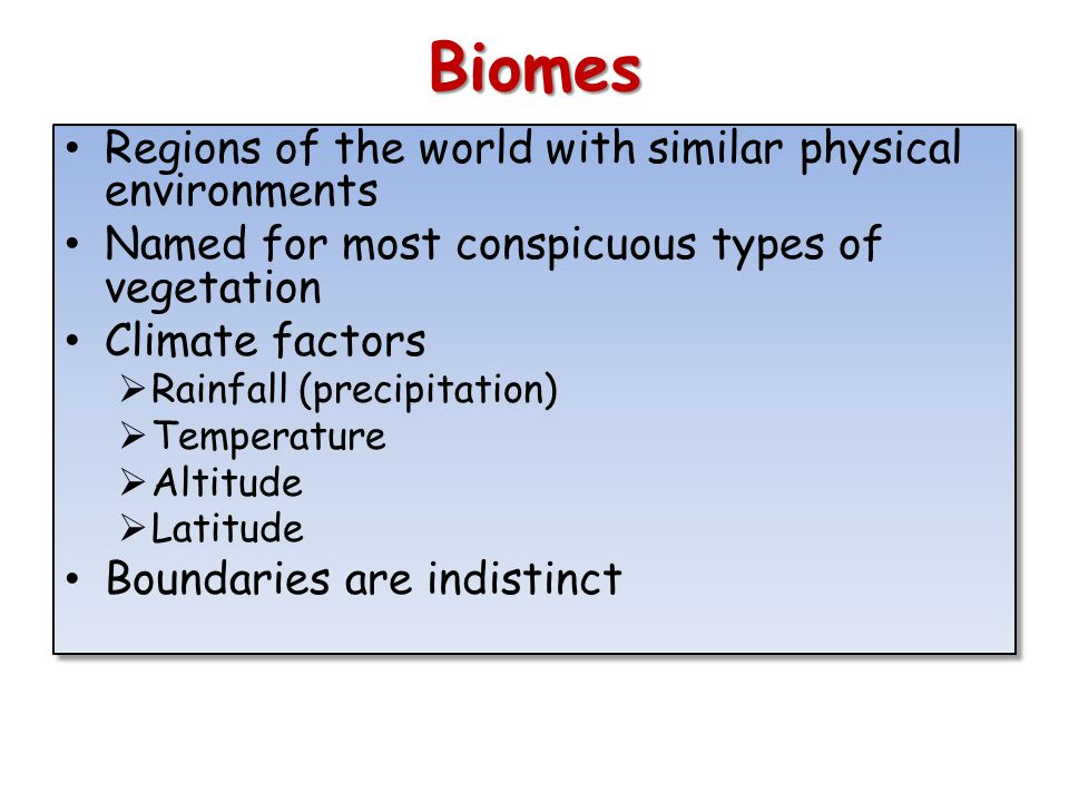 Biomes Regions of the world with similar physical environments Named for most conspicuous types of vegetation Climate factors Rainfall (precipitation) Temperature Altitude Latitude Boundaries are indistinct Regions of the world with similar physical environments Named for most conspicuous types of vegetation Climate factors Rainfall (precipitation) Temperature Altitude Latitude Boundaries are indistinct