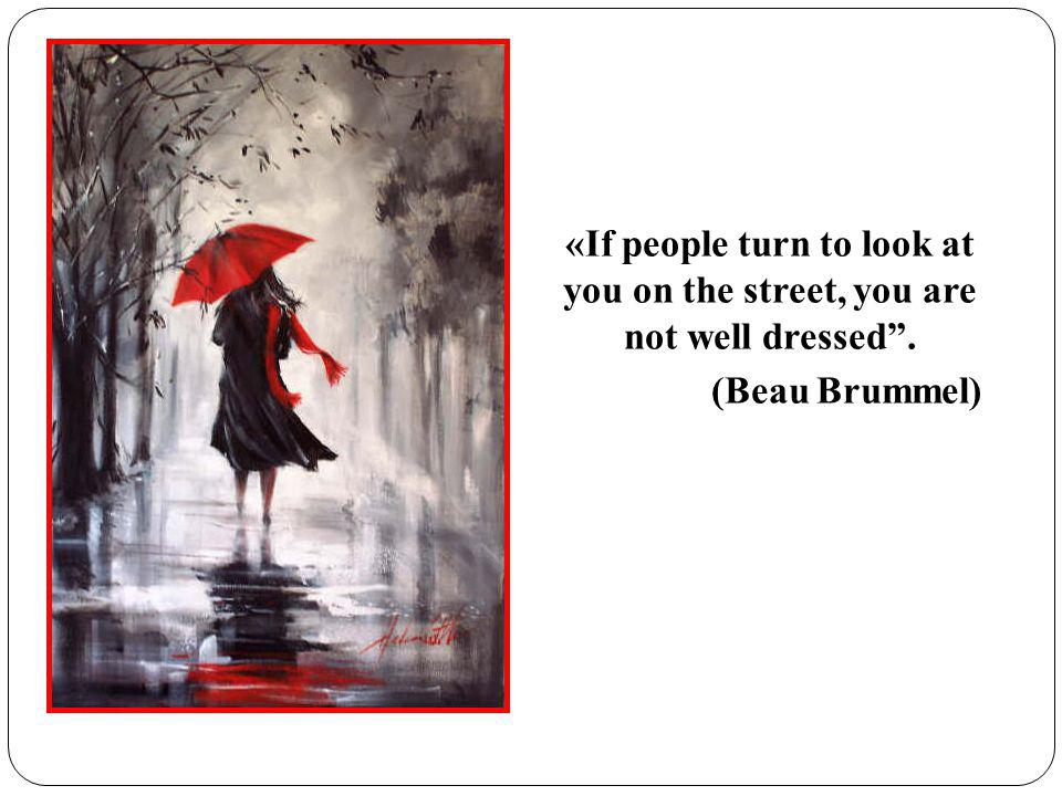 «If people turn to look at you on the street, you are not well dressed. (Beau Brummel)