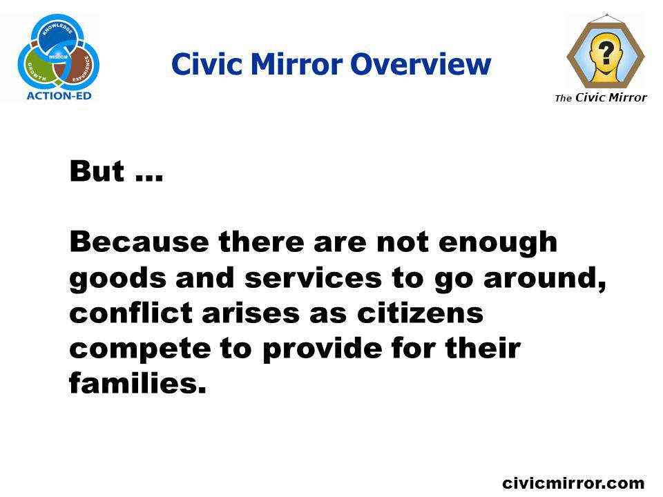 The Civic Mirror civicmirror.com Civic Mirror Overview But … Because there are not enough goods and services to go around, conflict arises as citizens compete to provide for their families.