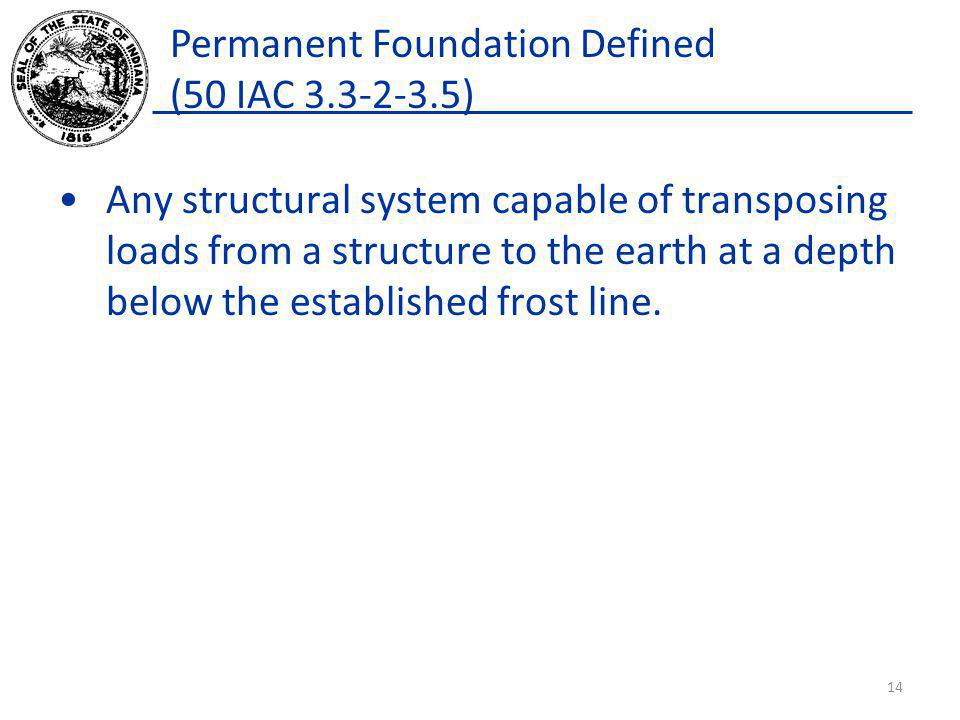 Permanent Foundation Defined (50 IAC 3.3-2-3.5) Any structural system capable of transposing loads from a structure to the earth at a depth below the